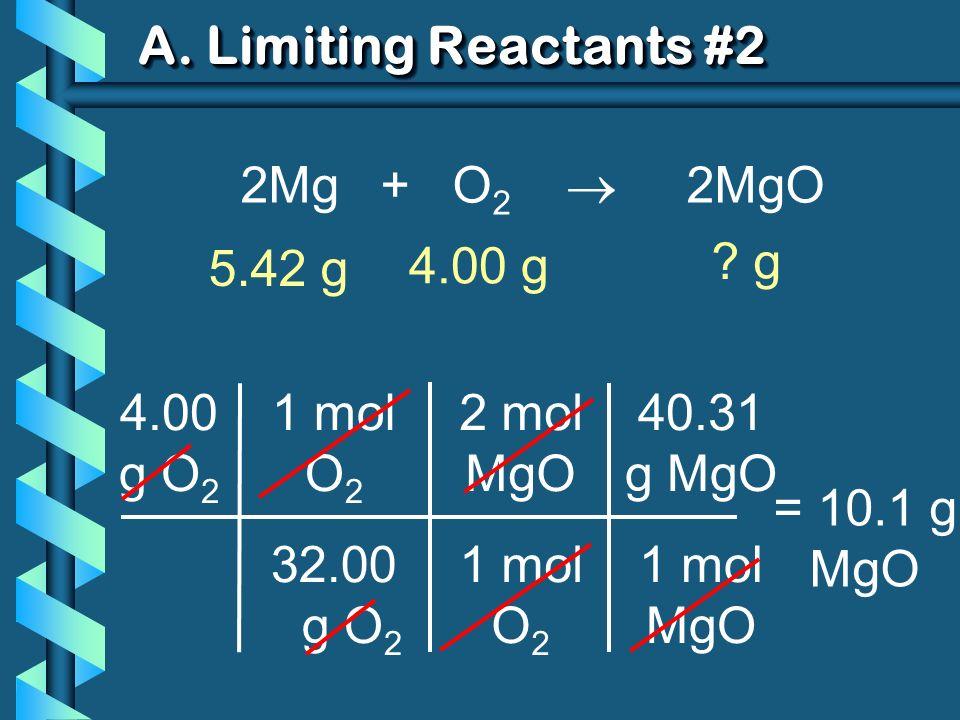 A. Limiting Reactants #2 40.31 g MgO 1 mol MgO 4.00 g O 2 1 mol O 2 32.00 g O 2 = 10.1 g MgO 2 mol MgO 1 mol O 2 2Mg + O 2 2MgO 5.42 g ? g 4.00 g