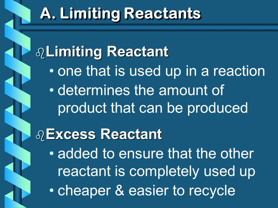 A. Limiting Reactants b Limiting Reactant one that is used up in a reaction determines the amount of product that can be produced b Excess Reactant ad