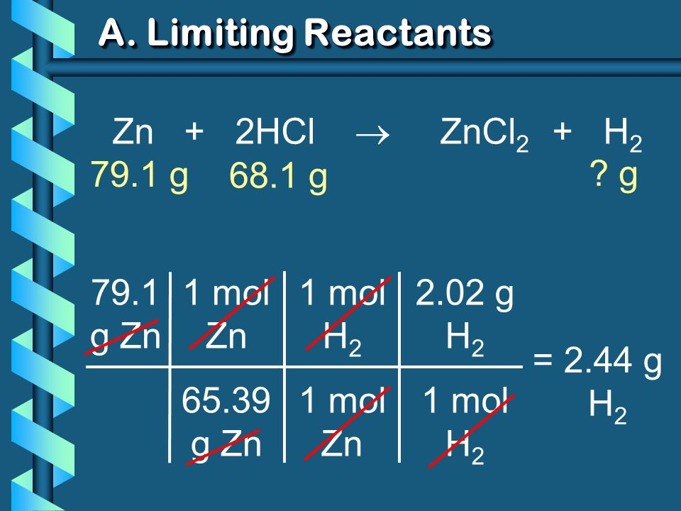 A. Limiting Reactants 79.1 g Zn 1 mol Zn 65.39 g Zn = 2.44 g H 2 1 mol H 2 1 mol Zn 2.02 g H 2 1 mol H 2 Zn + 2HCl ZnCl 2 + H 2 79.1 g ? g 68.1 g