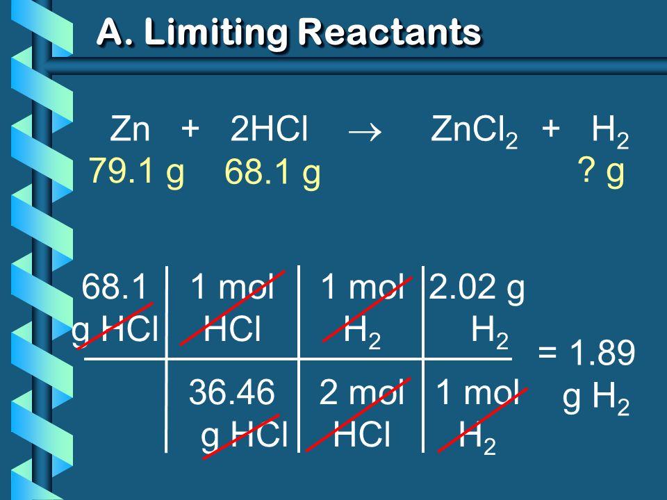 A. Limiting Reactants 2.02 g H 2 1 mol H 2 68.1 g HCl 1 mol HCl 36.46 g HCl = 1.89 g H 2 1 mol H 2 2 mol HCl Zn + 2HCl ZnCl 2 + H 2 79.1 g ? g 68.1 g