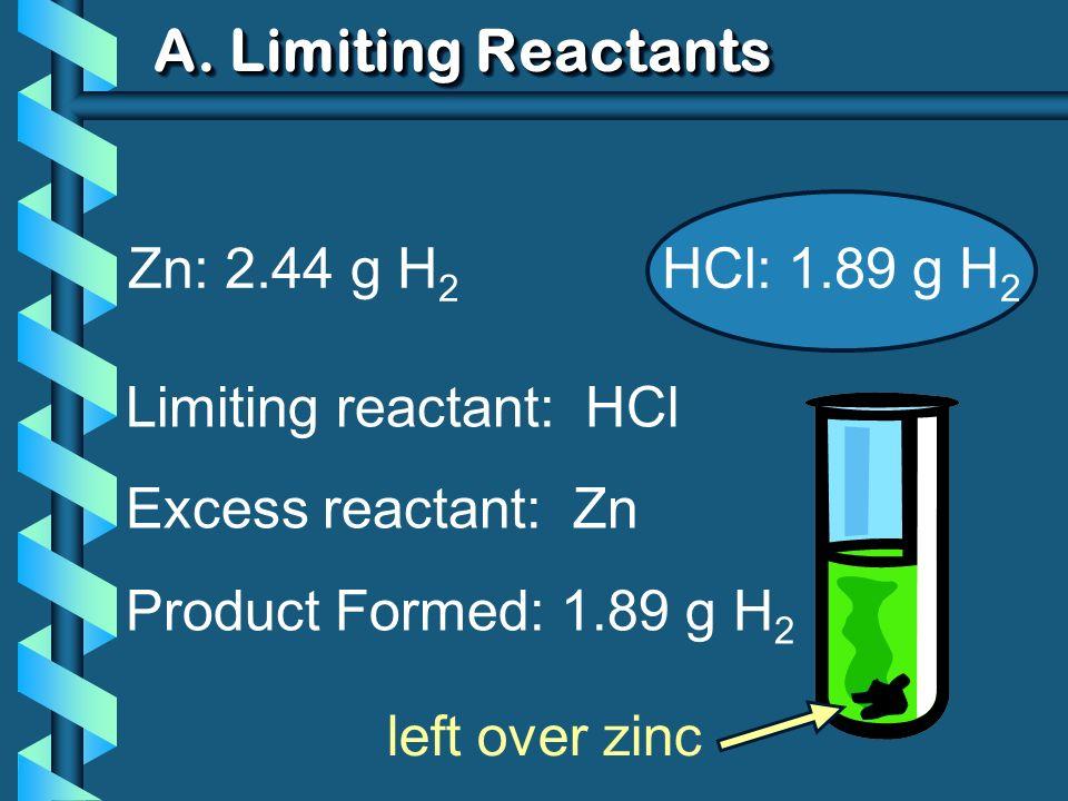 A. Limiting Reactants Zn: 2.44 g H 2 HCl: 1.89 g H 2 Limiting reactant: HCl Excess reactant: Zn Product Formed: 1.89 g H 2 left over zinc