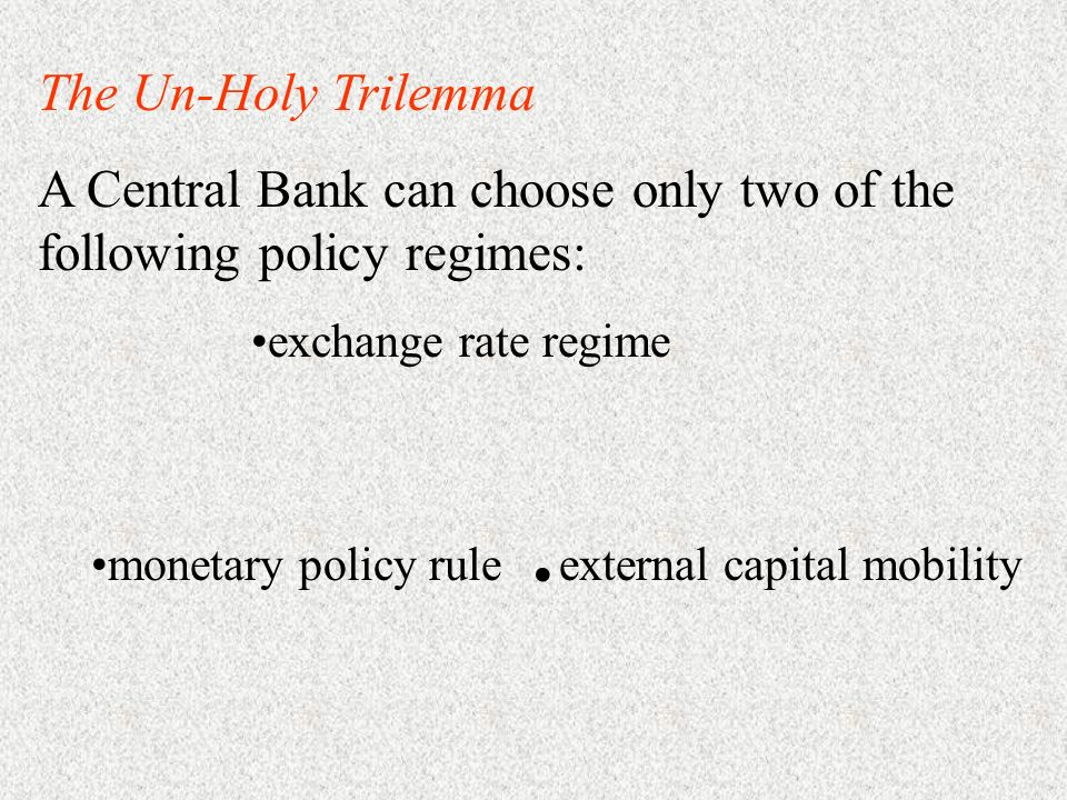 The Un-Holy Trilemma A Central Bank can choose only two of the following policy regimes: exchange rate regime monetary policy rule. external capital m