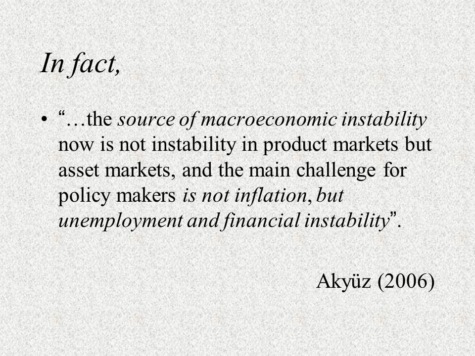 In fact, …the source of macroeconomic instability now is not instability in product markets but asset markets, and the main challenge for policy makers is not inflation, but unemployment and financial instability.