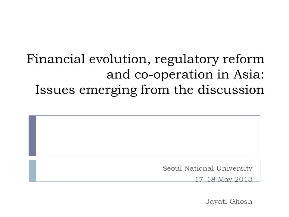 Financial evolution, regulatory reform and co-operation in Asia: Issues emerging from the discussion Seoul National University 17-18 May 2013 Jayati Ghosh