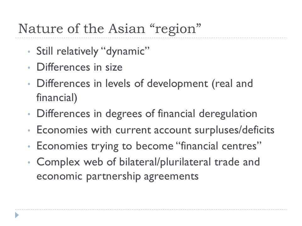 Nature of the Asian region Still relatively dynamic Differences in size Differences in levels of development (real and financial) Differences in degrees of financial deregulation Economies with current account surpluses/deficits Economies trying to become financial centres Complex web of bilateral/plurilateral trade and economic partnership agreements