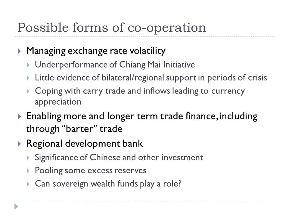 Possible forms of co-operation Managing exchange rate volatility Underperformance of Chiang Mai Initiative Little evidence of bilateral/regional support in periods of crisis Coping with carry trade and inflows leading to currency appreciation Enabling more and longer term trade finance, including through barter trade Regional development bank Significance of Chinese and other investment Pooling some excess reserves Can sovereign wealth funds play a role