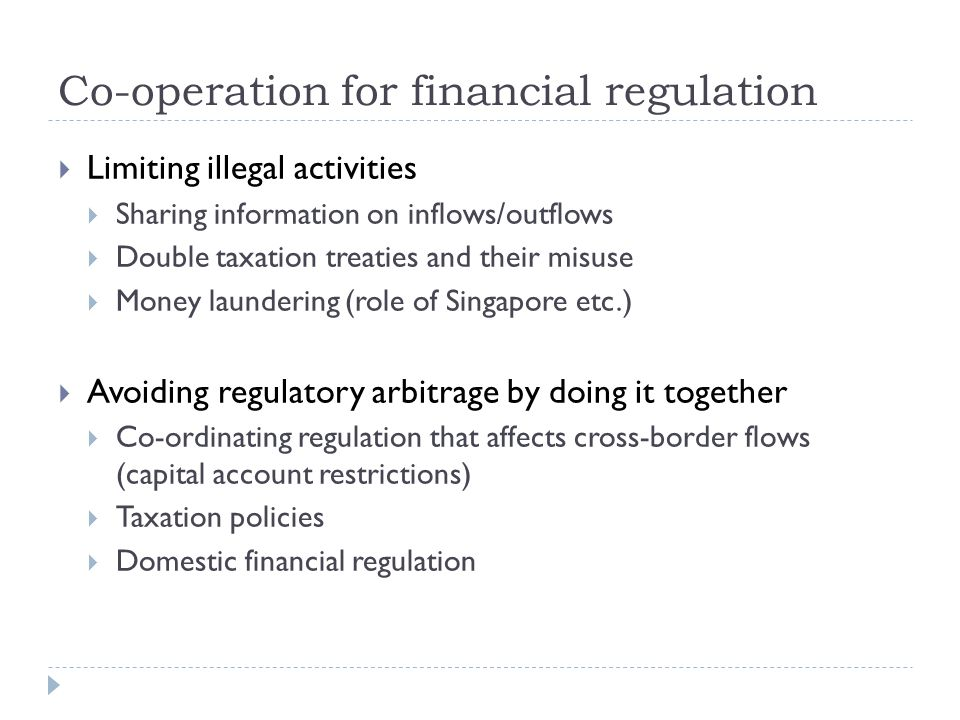 Co-operation for financial regulation Limiting illegal activities Sharing information on inflows/outflows Double taxation treaties and their misuse Money laundering (role of Singapore etc.) Avoiding regulatory arbitrage by doing it together Co-ordinating regulation that affects cross-border flows (capital account restrictions) Taxation policies Domestic financial regulation
