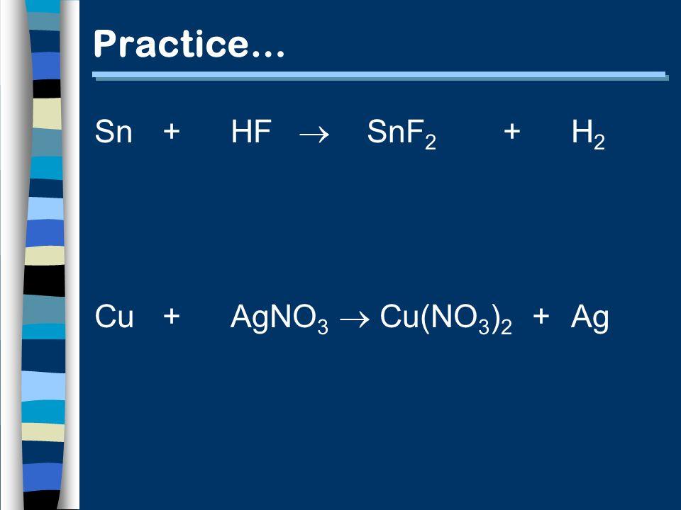 Practice… Sn +HF SnF 2 + H 2 Cu+ AgNO 3 Cu(NO 3 ) 2 +Ag