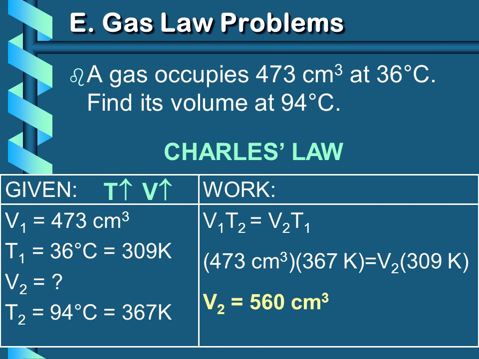 GIVEN: V 1 = 473 cm 3 T 1 = 36°C = 309K V 2 = ? T 2 = 94°C = 367K WORK: V 1 T 2 = V 2 T 1 E. Gas Law Problems b A gas occupies 473 cm 3 at 36°C. Find