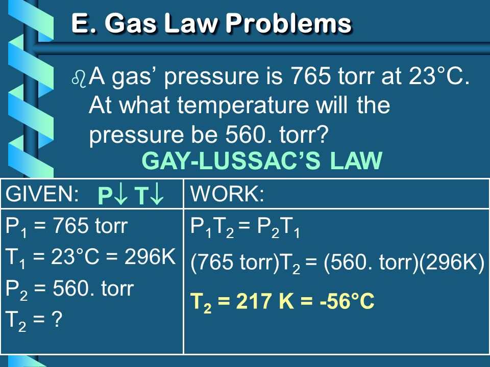 GIVEN: P 1 = 765 torr T 1 = 23°C = 296K P 2 = 560. torr T 2 = ? WORK: P 1 T 2 = P 2 T 1 E. Gas Law Problems b A gas pressure is 765 torr at 23°C. At w