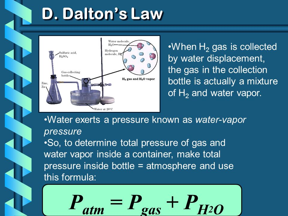 D. Daltons Law When H 2 gas is collected by water displacement, the gas in the collection bottle is actually a mixture of H 2 and water vapor. Water e