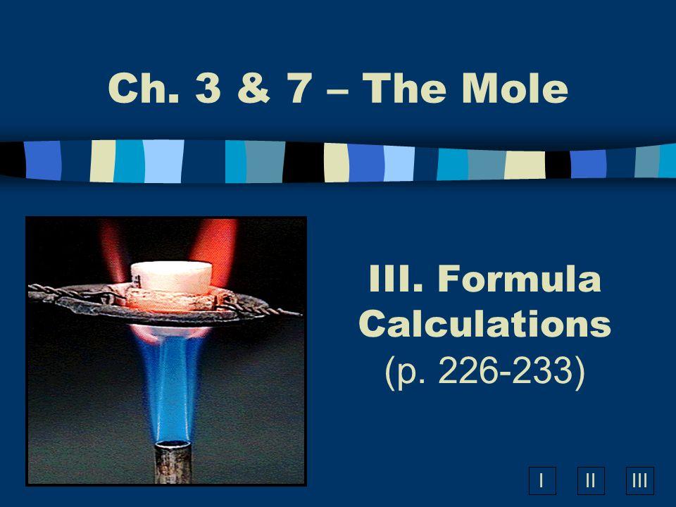 IIIIII III. Formula Calculations (p. 226-233) Ch. 3 & 7 – The Mole