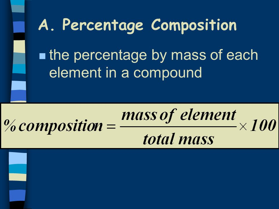 A. Percentage Composition n the percentage by mass of each element in a compound