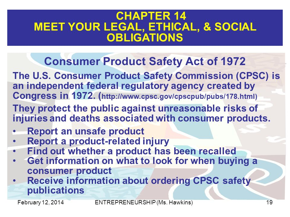 CHAPTER 14 MEET YOUR LEGAL, ETHICAL, & SOCIAL OBLIGATIONS February 12, 2014ENTREPRENEURSHIP (Ms. Hawkins)19 Consumer Product Safety Act of 1972 The U.