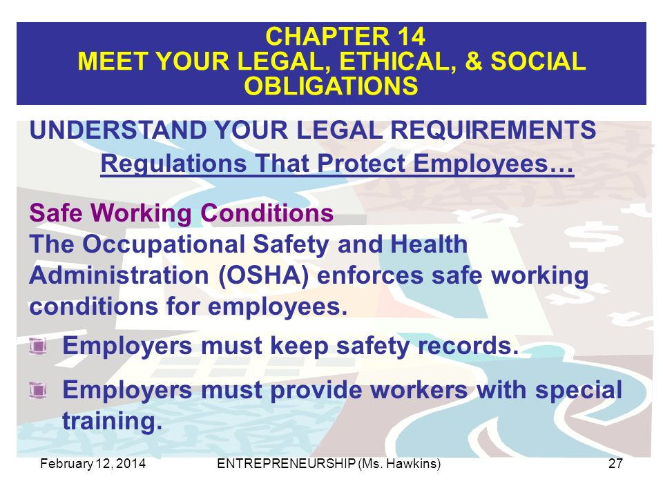 CHAPTER 14 MEET YOUR LEGAL, ETHICAL, & SOCIAL OBLIGATIONS February 12, 2014ENTREPRENEURSHIP (Ms. Hawkins)27 Employers must keep safety records. Safe W