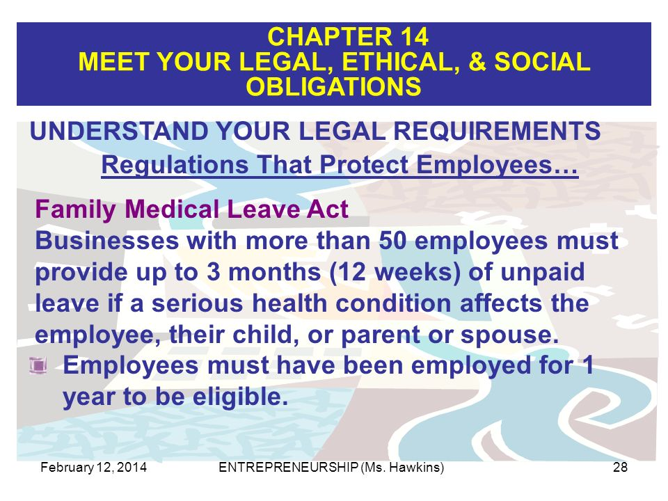 CHAPTER 14 MEET YOUR LEGAL, ETHICAL, & SOCIAL OBLIGATIONS February 12, 2014ENTREPRENEURSHIP (Ms. Hawkins)28 Family Medical Leave Act Businesses with m