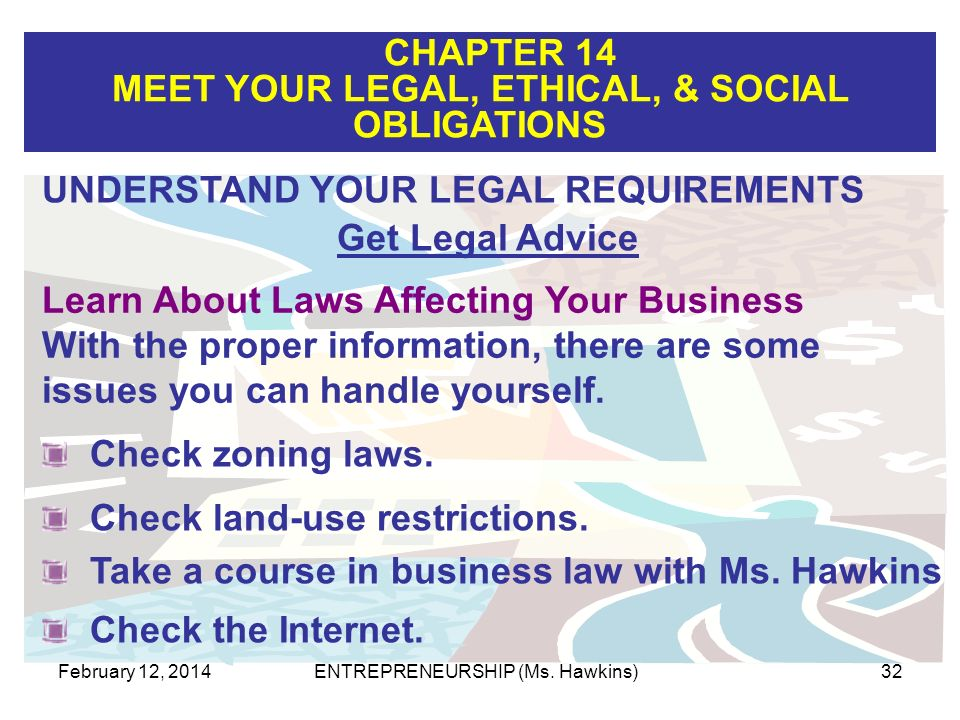 CHAPTER 14 MEET YOUR LEGAL, ETHICAL, & SOCIAL OBLIGATIONS February 12, 2014ENTREPRENEURSHIP (Ms. Hawkins)32 Learn About Laws Affecting Your Business W