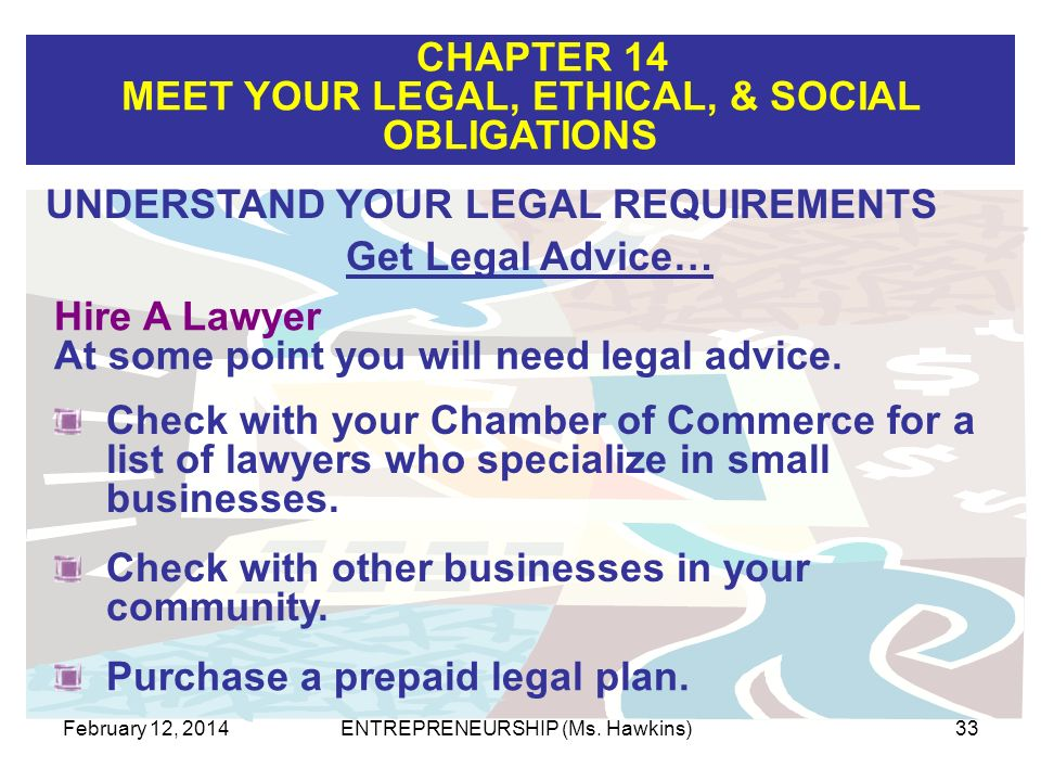 CHAPTER 14 MEET YOUR LEGAL, ETHICAL, & SOCIAL OBLIGATIONS February 12, 2014ENTREPRENEURSHIP (Ms. Hawkins)33 Hire A Lawyer At some point you will need