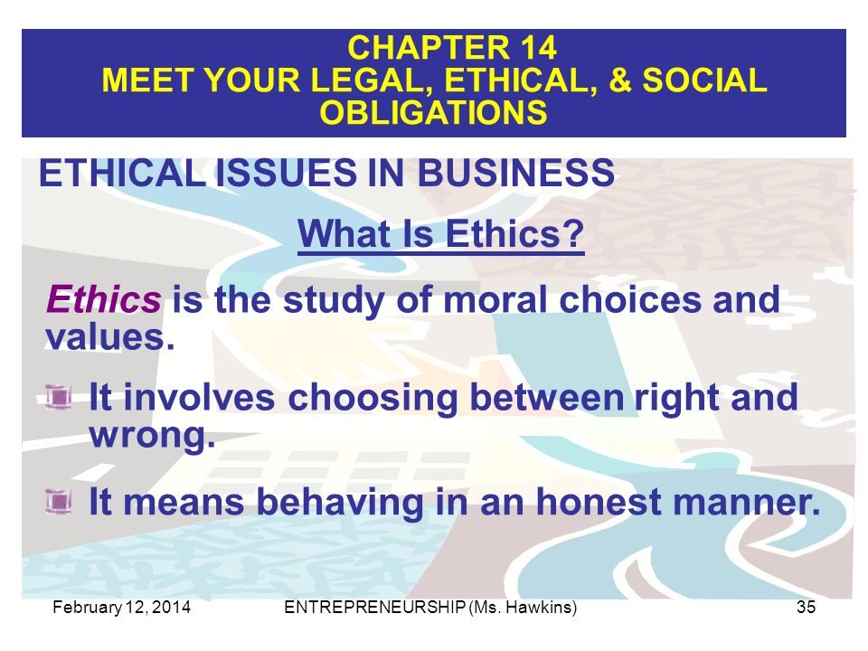 CHAPTER 14 MEET YOUR LEGAL, ETHICAL, & SOCIAL OBLIGATIONS February 12, 2014ENTREPRENEURSHIP (Ms. Hawkins)35 Ethics is the study of moral choices and v