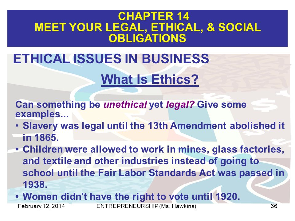 CHAPTER 14 MEET YOUR LEGAL, ETHICAL, & SOCIAL OBLIGATIONS February 12, 2014ENTREPRENEURSHIP (Ms. Hawkins)36 Can something be unethical yet legal? Give