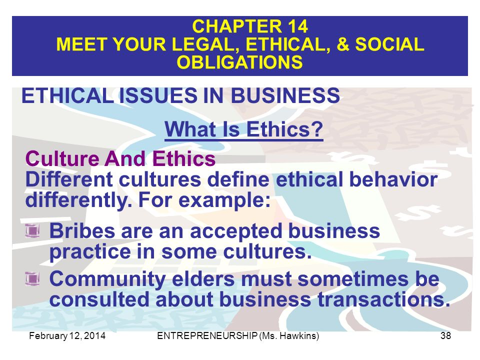 CHAPTER 14 MEET YOUR LEGAL, ETHICAL, & SOCIAL OBLIGATIONS February 12, 2014ENTREPRENEURSHIP (Ms. Hawkins)38 Culture And Ethics Different cultures defi