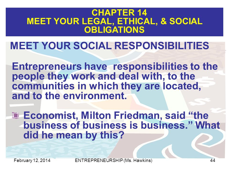 CHAPTER 14 MEET YOUR LEGAL, ETHICAL, & SOCIAL OBLIGATIONS February 12, 2014ENTREPRENEURSHIP (Ms. Hawkins)44 Entrepreneurs have responsibilities to the