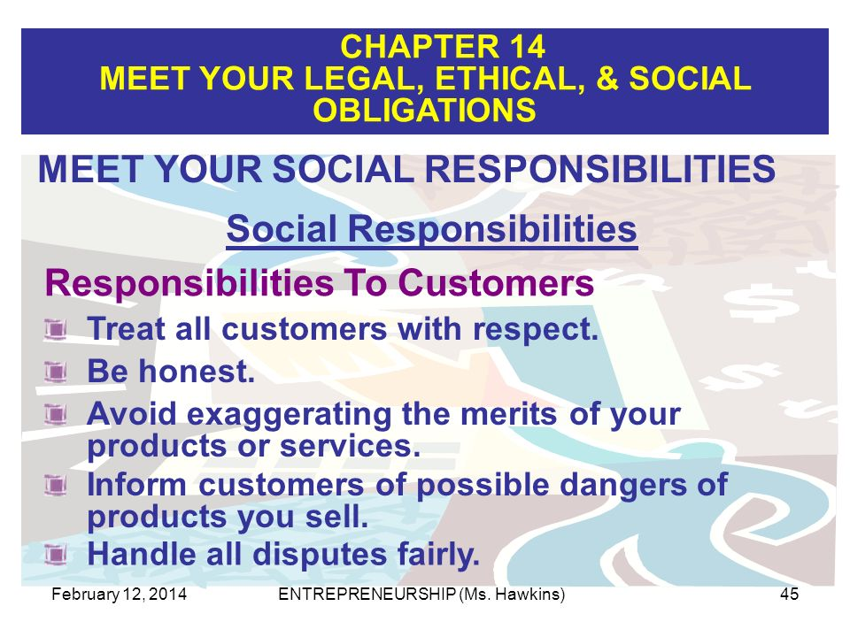 CHAPTER 14 MEET YOUR LEGAL, ETHICAL, & SOCIAL OBLIGATIONS February 12, 2014ENTREPRENEURSHIP (Ms. Hawkins)45 Responsibilities To Customers MEET YOUR SO