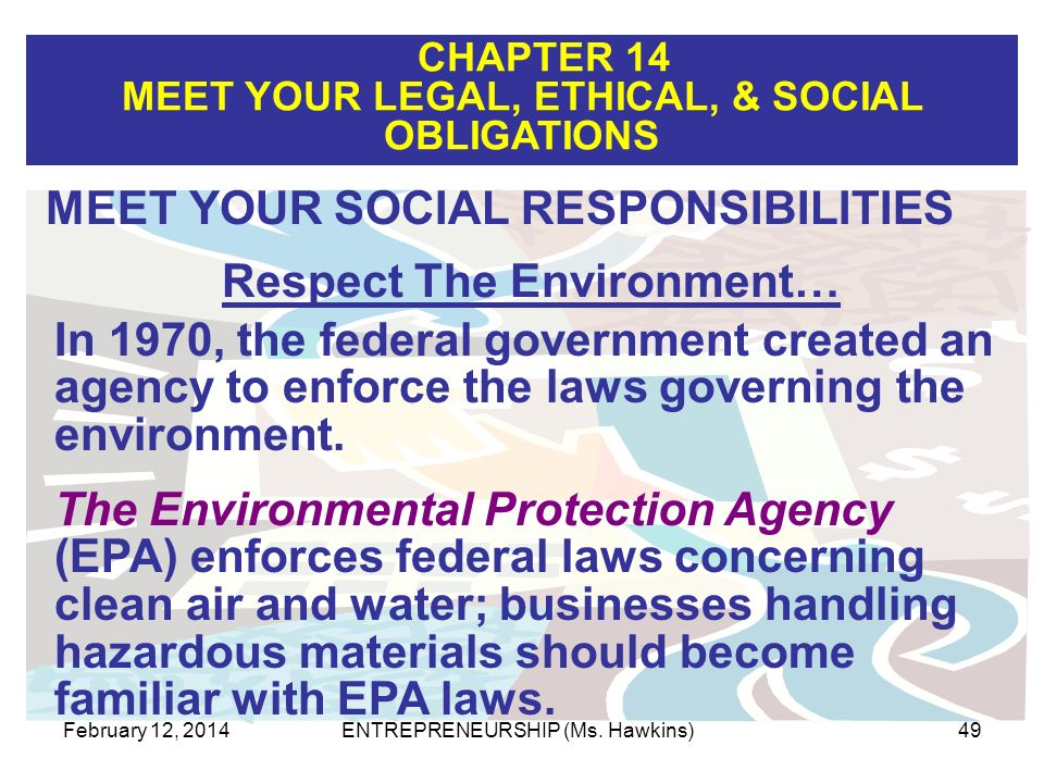 CHAPTER 14 MEET YOUR LEGAL, ETHICAL, & SOCIAL OBLIGATIONS February 12, 2014ENTREPRENEURSHIP (Ms. Hawkins)49 MEET YOUR SOCIAL RESPONSIBILITIES Respect
