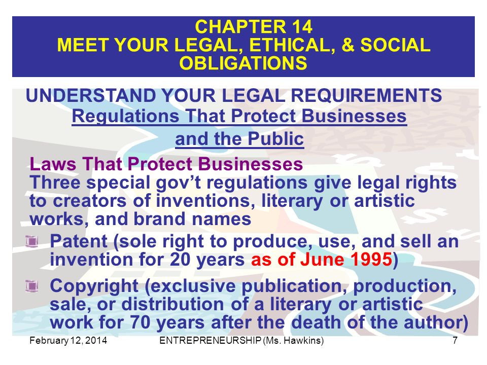 CHAPTER 14 MEET YOUR LEGAL, ETHICAL, & SOCIAL OBLIGATIONS February 12, 2014ENTREPRENEURSHIP (Ms. Hawkins)7 Patent (sole right to produce, use, and sel