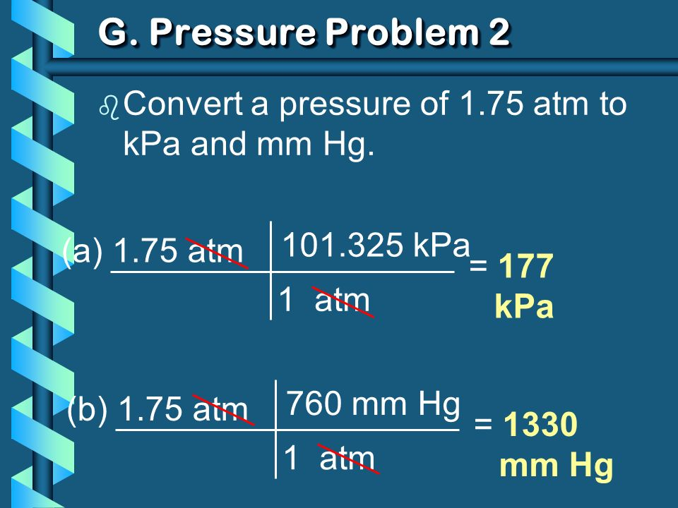 G.Pressure Problem 2 b Convert a pressure of 1.75 atm to kPa and mm Hg.