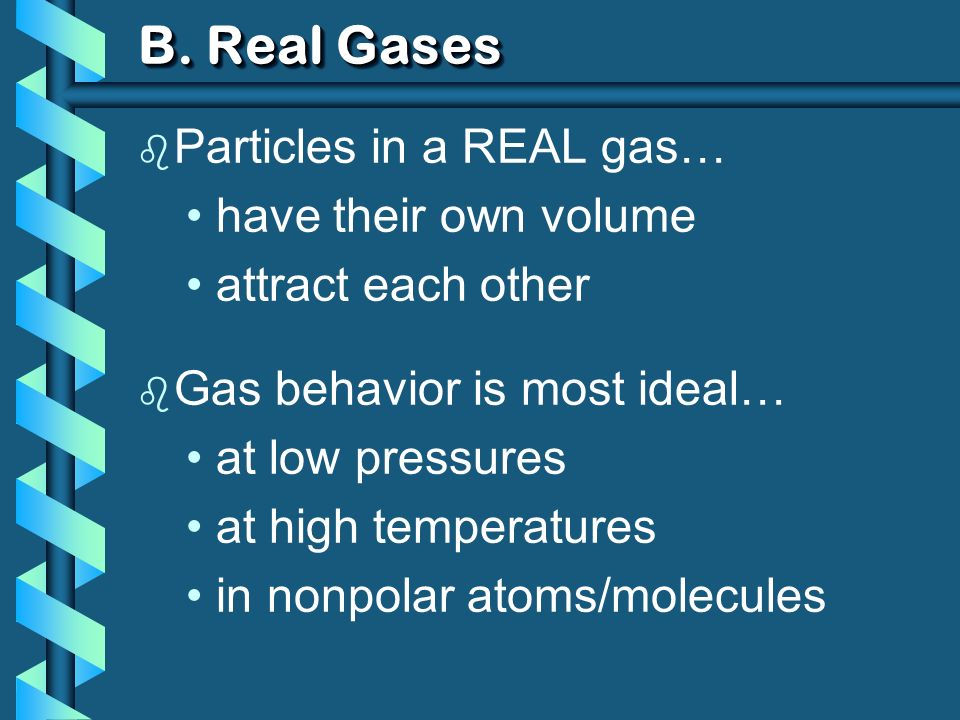 B. Real Gases b Particles in a REAL gas… have their own volume attract each other b Gas behavior is most ideal… at low pressures at high temperatures