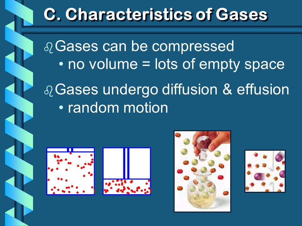C. Characteristics of Gases b Gases can be compressed no volume = lots of empty space b Gases undergo diffusion & effusion random motion