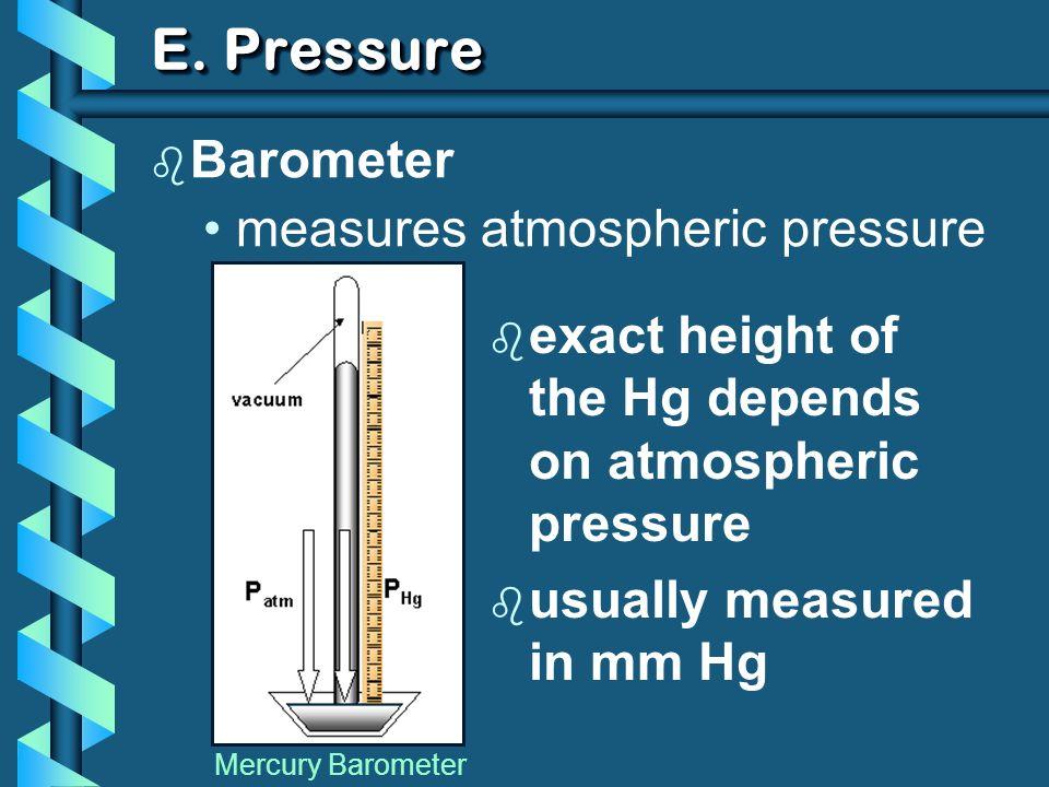 E. Pressure b Barometer measures atmospheric pressure Mercury Barometer b exact height of the Hg depends on atmospheric pressure b usually measured in