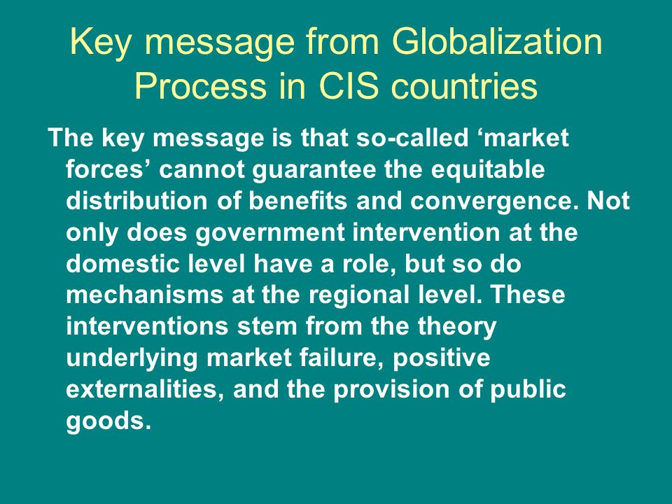 Key message from Globalization Process in CIS countries The key message is that so-called market forces cannot guarantee the equitable distribution of benefits and convergence.
