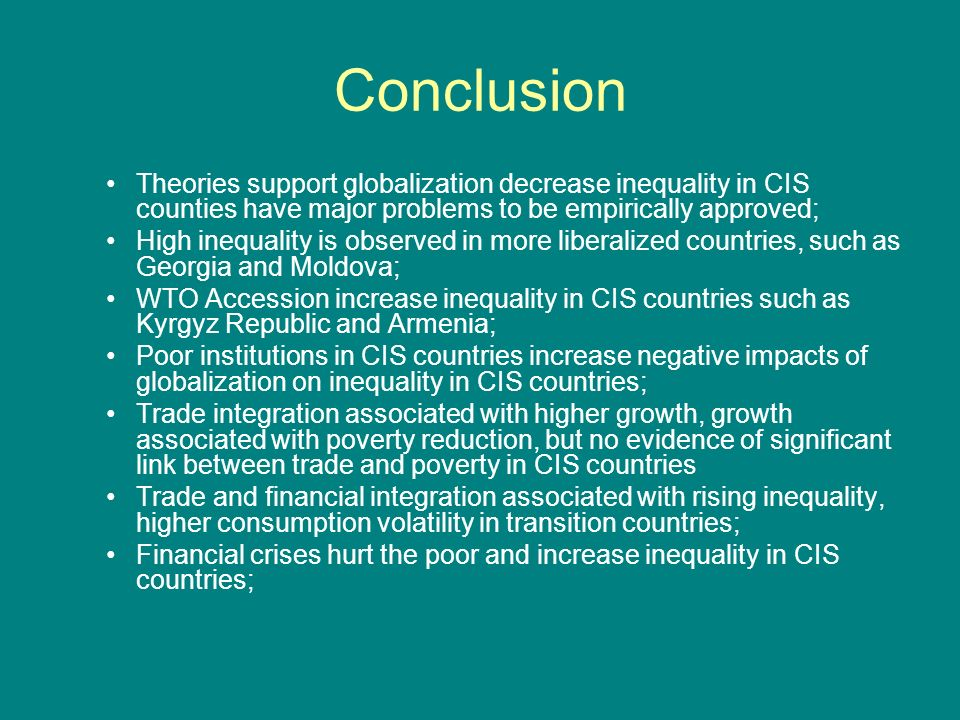 Conclusion Theories support globalization decrease inequality in CIS counties have major problems to be empirically approved; High inequality is observed in more liberalized countries, such as Georgia and Moldova; WTO Accession increase inequality in CIS countries such as Kyrgyz Republic and Armenia; Poor institutions in CIS countries increase negative impacts of globalization on inequality in CIS countries; Trade integration associated with higher growth, growth associated with poverty reduction, but no evidence of significant link between trade and poverty in CIS countries Trade and financial integration associated with rising inequality, higher consumption volatility in transition countries; Financial crises hurt the poor and increase inequality in CIS countries;