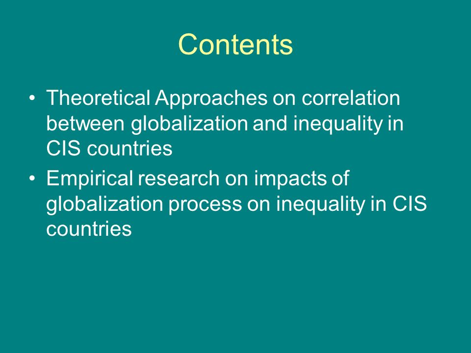 Contents Theoretical Approaches on correlation between globalization and inequality in CIS countries Empirical research on impacts of globalization process on inequality in CIS countries