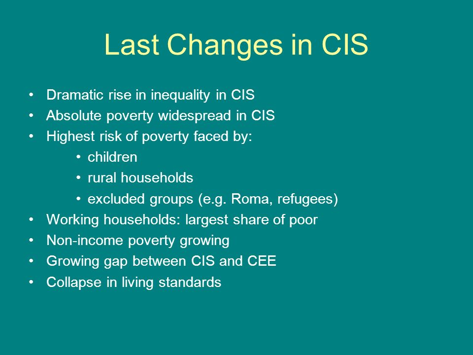 Last Changes in CIS Dramatic rise in inequality in CIS Absolute poverty widespread in CIS Highest risk of poverty faced by: children rural households excluded groups (e.g.
