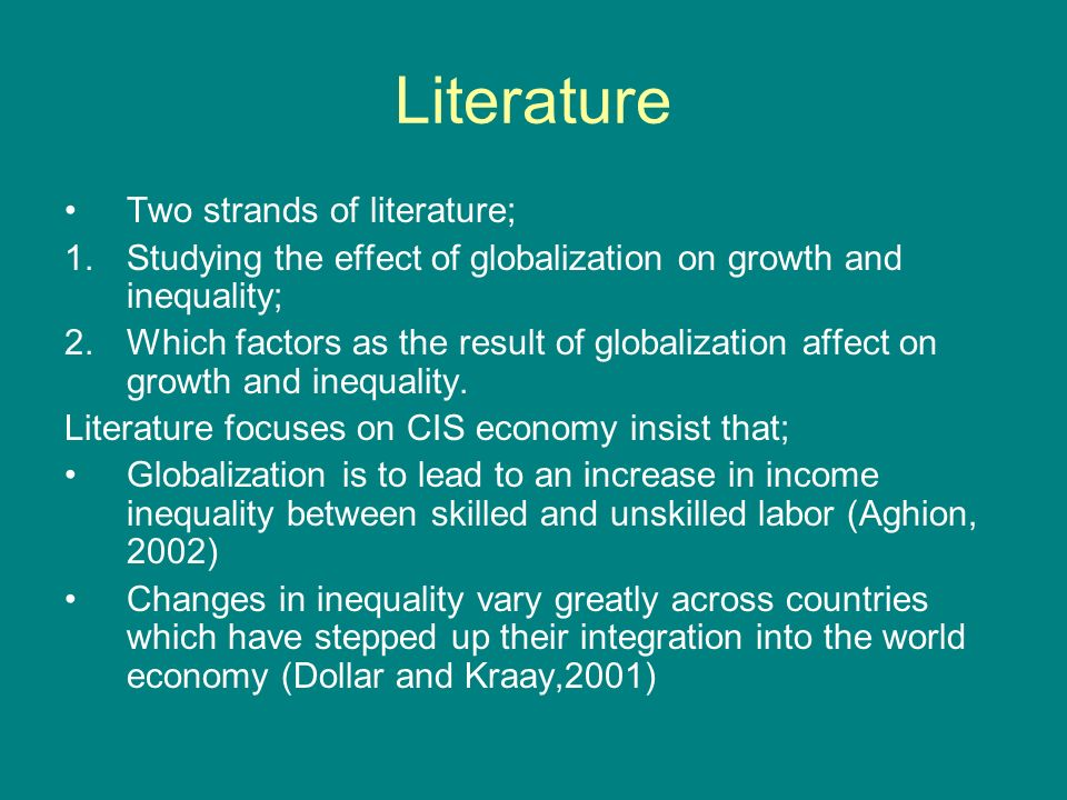 Literature Two strands of literature; 1.Studying the effect of globalization on growth and inequality; 2.Which factors as the result of globalization