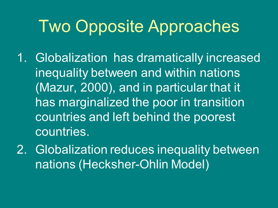 Two Opposite Approaches 1.Globalization has dramatically increased inequality between and within nations (Mazur, 2000), and in particular that it has marginalized the poor in transition countries and left behind the poorest countries.