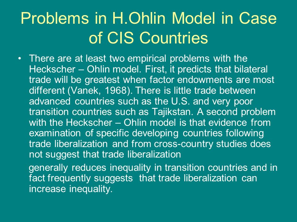 Problems in H.Ohlin Model in Case of CIS Countries There are at least two empirical problems with the Heckscher – Ohlin model.