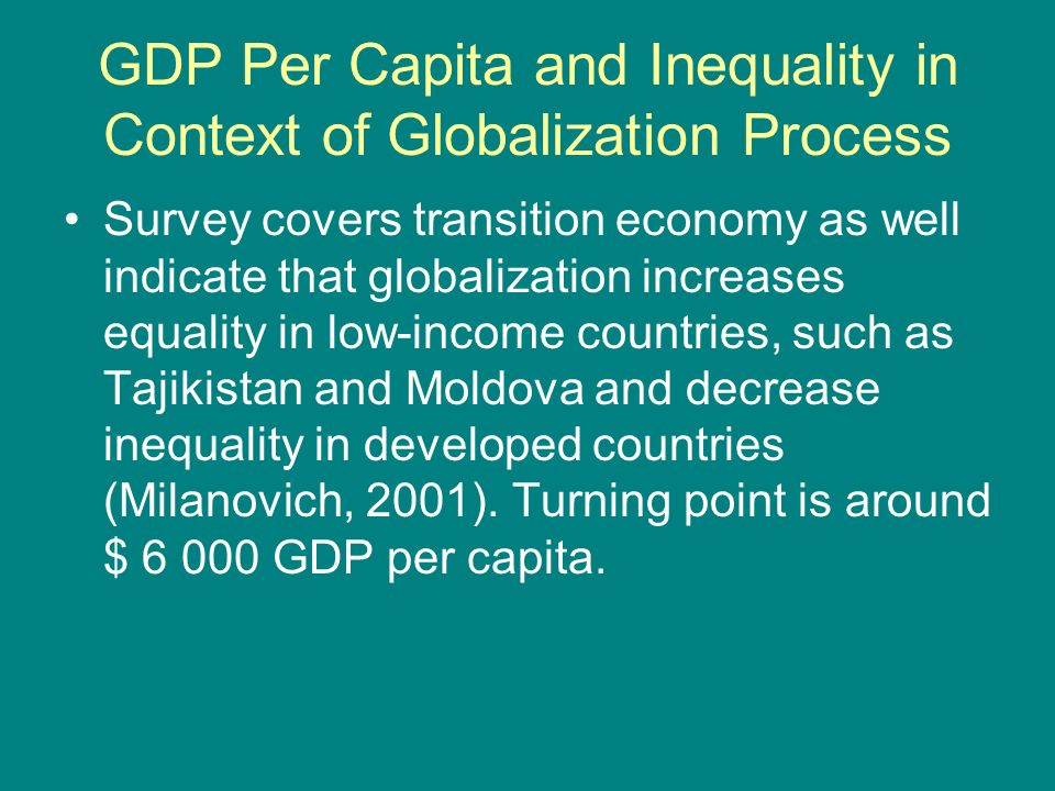 GDP Per Capita and Inequality in Context of Globalization Process Survey covers transition economy as well indicate that globalization increases equality in low-income countries, such as Tajikistan and Moldova and decrease inequality in developed countries (Milanovich, 2001).