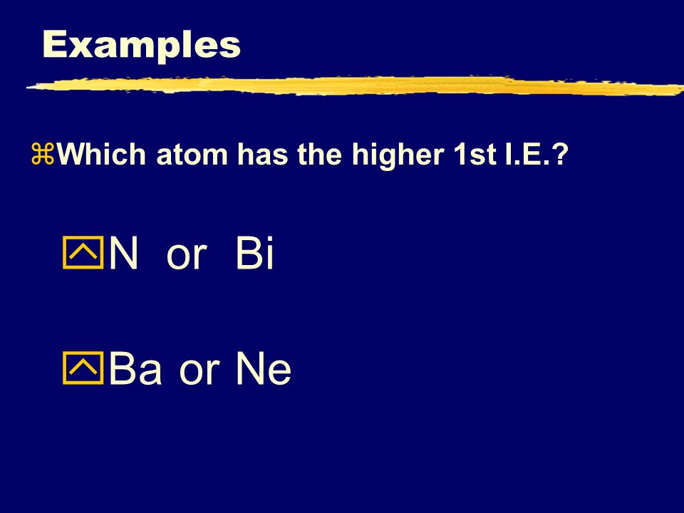 zWhich atom has the higher 1st I.E. yNorBi yBa orNe Examples