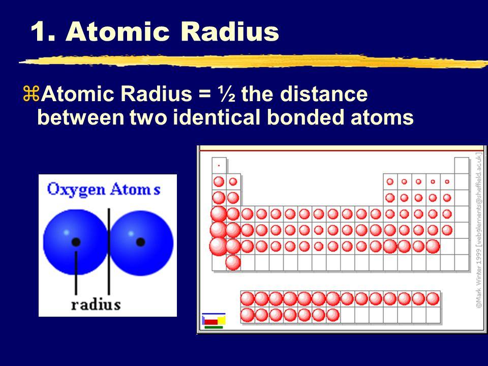 zAtomic Radius = ½ the distance between two identical bonded atoms 1. Atomic Radius