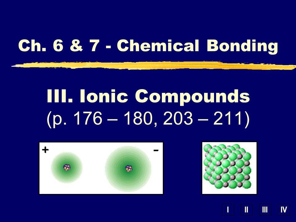 IIIIIIIV III. Ionic Compounds (p. 176 – 180, 203 – 211) Ch. 6 & 7 - Chemical Bonding
