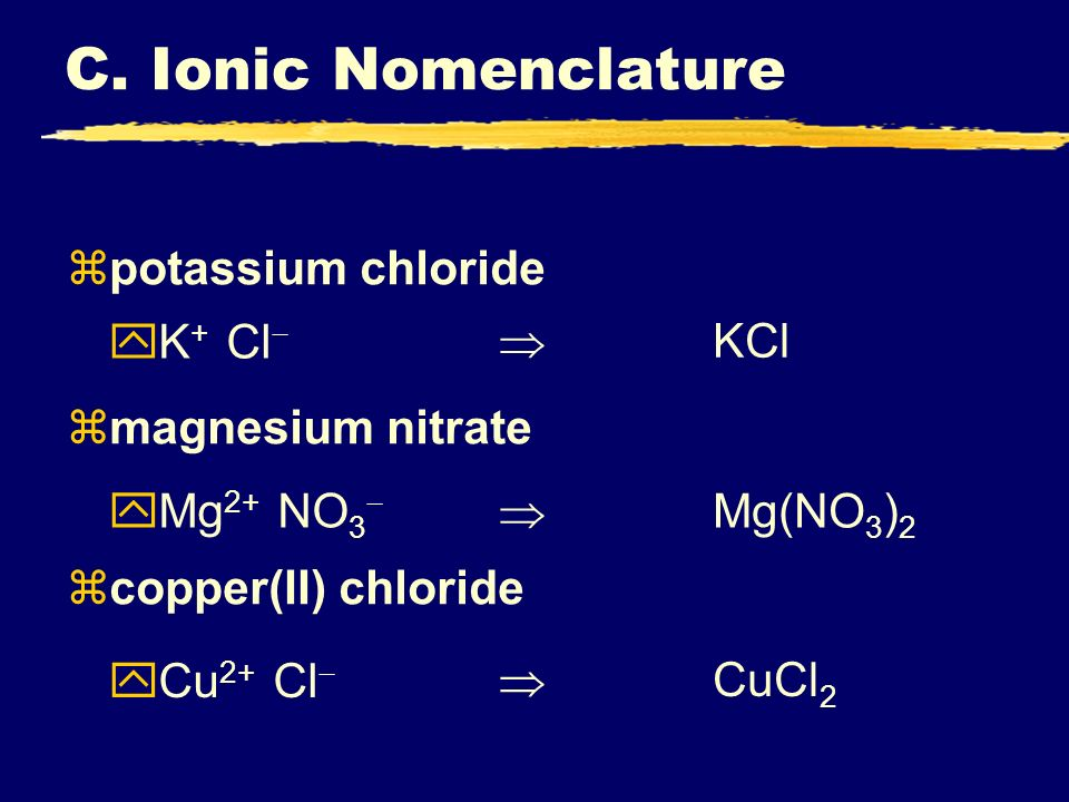 zpotassium chloride zmagnesium nitrate zcopper(II) chloride K + Cl Mg 2+ NO 3 Cu 2+ Cl KCl Mg(NO 3 ) 2 CuCl 2 C. Ionic Nomenclature