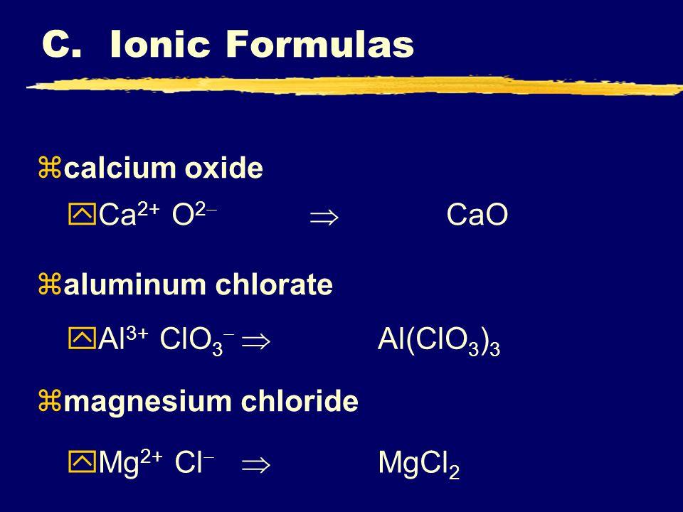 zcalcium oxide zaluminum chlorate zmagnesium chloride Ca 2+ O 2 CaO Al 3+ ClO 3 Al(ClO 3 ) 3 Mg 2+ Cl MgCl 2 C. Ionic Formulas