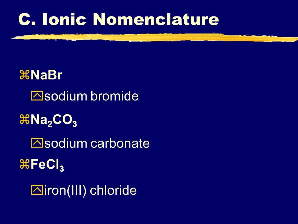 zNaBr zNa 2 CO 3 zFeCl 3 ysodium bromide ysodium carbonate yiron(III) chloride C. Ionic Nomenclature