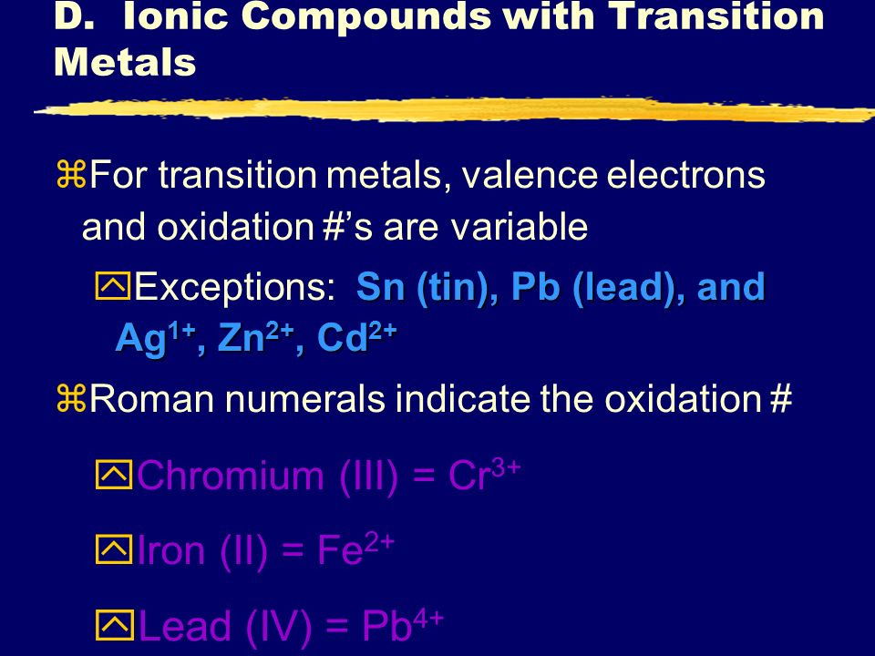 D. Ionic Compounds with Transition Metals zFor transition metals, valence electrons and oxidation #s are variable Sn (tin), Pb (lead), and Ag 1+, Zn 2