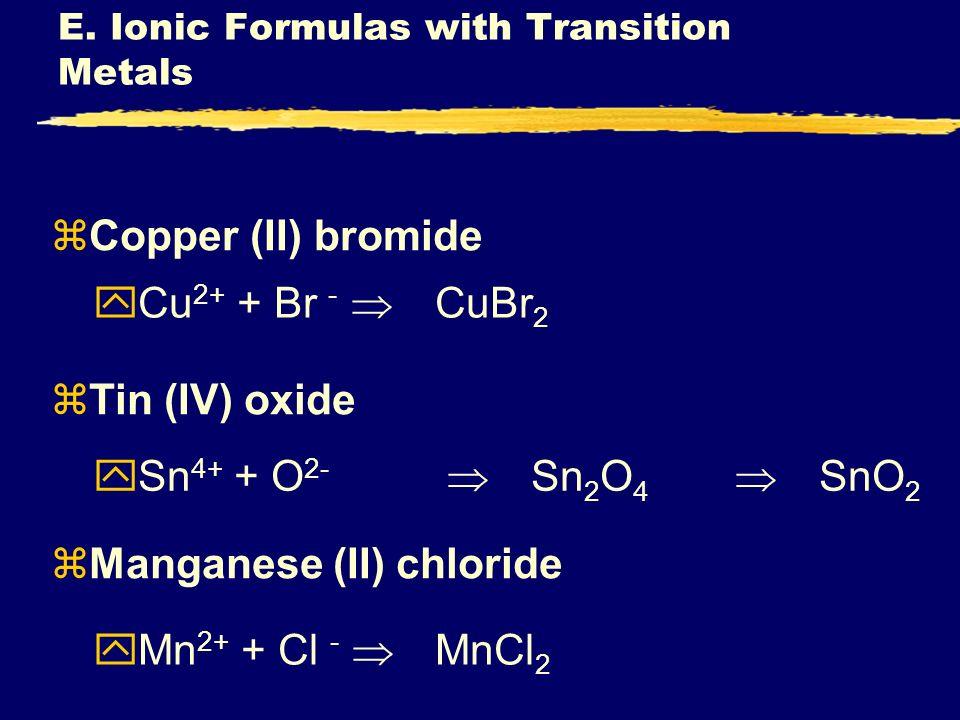 zCopper (II) bromide zTin (IV) oxide zManganese (II) chloride yCu 2+ + Br - CuBr 2 ySn 4+ + O 2- Sn 2 O 4 SnO 2 yMn 2+ + Cl - MnCl 2 E. Ionic Formulas