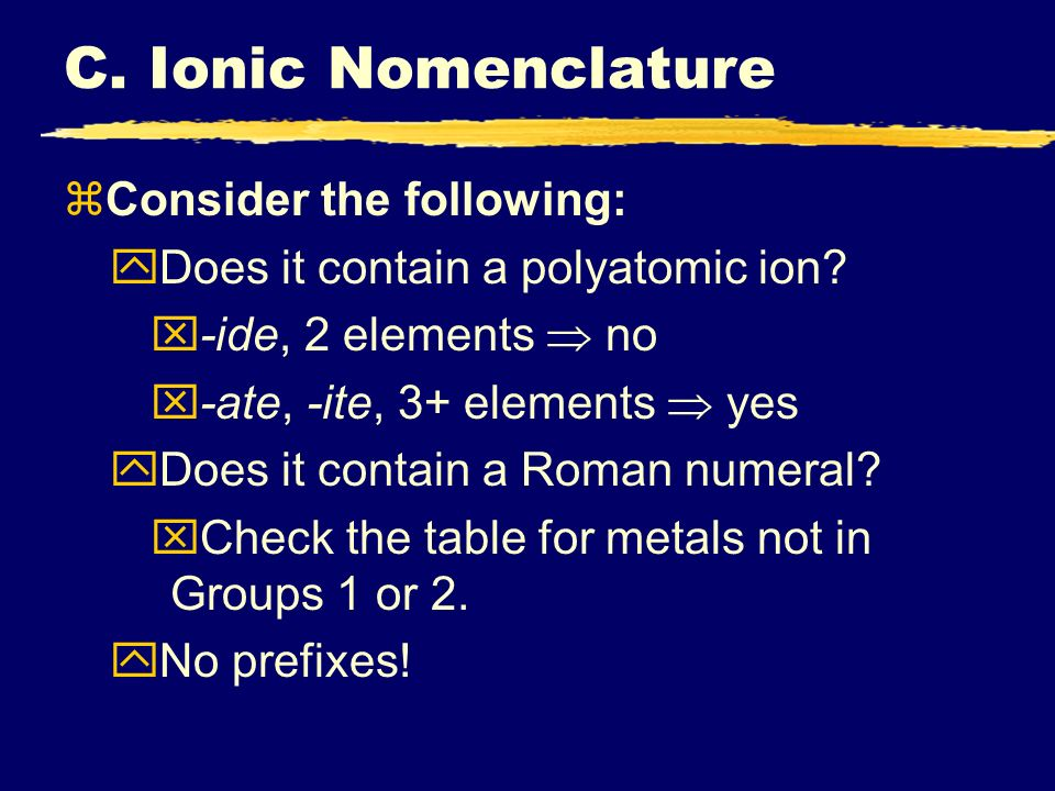 C. Ionic Nomenclature zConsider the following: yDoes it contain a polyatomic ion? x-ide, 2 elements no x-ate, -ite, 3+ elements yes yDoes it contain a